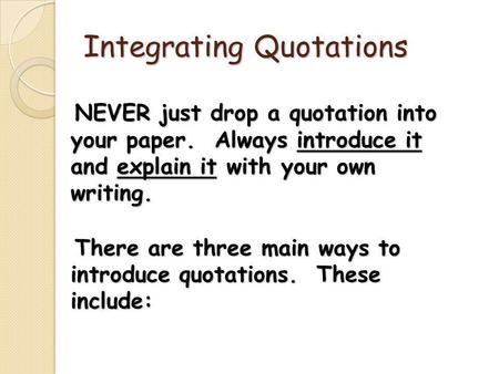 Integrating Quotations NEVER just drop a quotation into your paper. Always introduce it and explain it with your own writing. NEVER just drop a quotation.