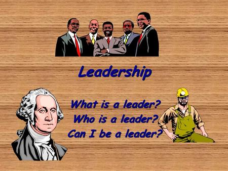 What is a leader? Who is a leader? Can I be a leader?