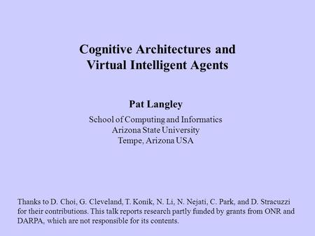 Pat Langley School of Computing and Informatics Arizona State University Tempe, Arizona USA Cognitive Architectures and Virtual Intelligent Agents Thanks.