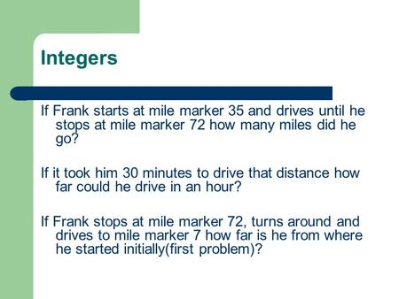 Integers If Frank starts at mile marker 35 and drives until he stops at mile marker 72 how many miles did he go? If it took him 30 minutes to drive that.