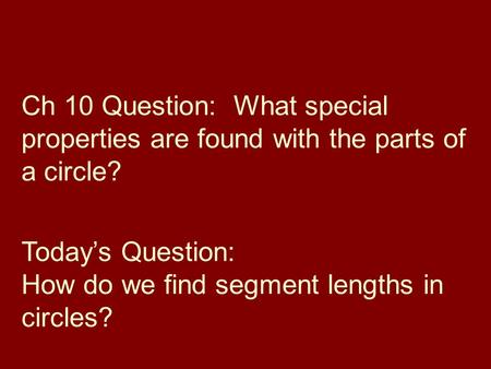 Ch 10 Question: What special properties are found with the parts of a circle? Todays Question: How do we find segment lengths in circles?