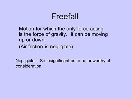 Freefall Motion for which the only force acting is the force of gravity. It can be moving up or down. (Air friction is negligible) Negligible – So insignificant.