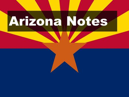 Arizona Notes. Learning Goals: Identify important key facts about Arizona.