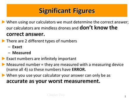 Significant Figures When using our calculators we must determine the correct answer; our calculators are mindless drones and dont know the correct answer.
