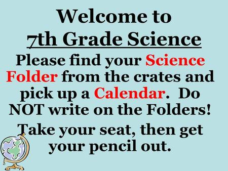 Welcome to 7th Grade Science Please find your Science Folder from the crates and pick up a Calendar. Do NOT write on the Folders! Take your seat, then.