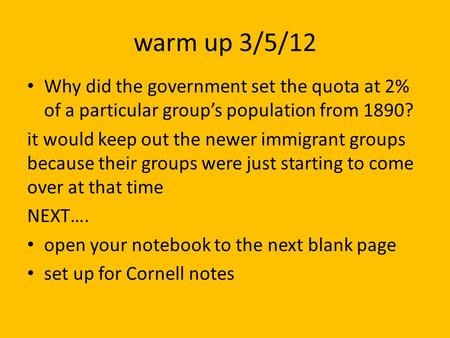 Warm up 3/5/12 Why did the government set the quota at 2% of a particular groups population from 1890? it would keep out the newer immigrant groups because.