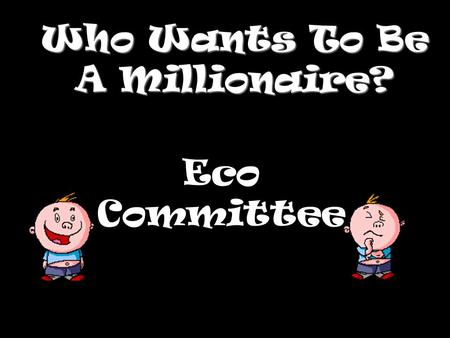Who Wants To Be A Millionaire? Eco Committee Question 1.
