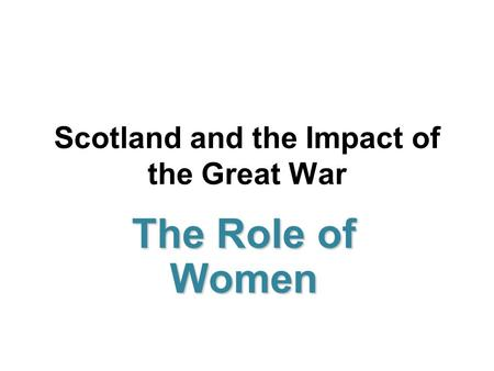 Scotland and the Impact of the Great War The Role of Women.