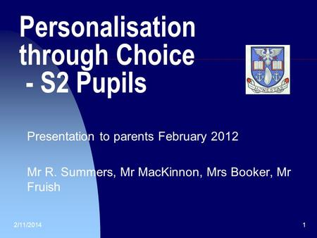 2/11/20141 Personalisation through Choice - S2 Pupils Presentation to parents February 2012 Mr R. Summers, Mr MacKinnon, Mrs Booker, Mr Fruish.