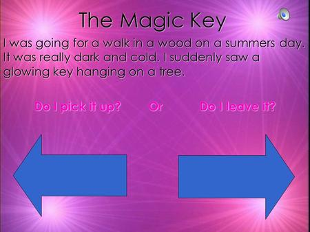 The Magic Key I was going for a walk in a wood on a summers day. It was really dark and cold. I suddenly saw a glowing key hanging on a tree. Do I pick.