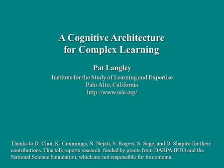 Pat Langley Institute for the Study of Learning and Expertise Palo Alto, California  A Cognitive Architecture for Complex Learning.