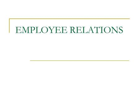EMPLOYEE RELATIONS. Formal relationship between employers and employees. Employee Relations may involve representatives rather than individuals.