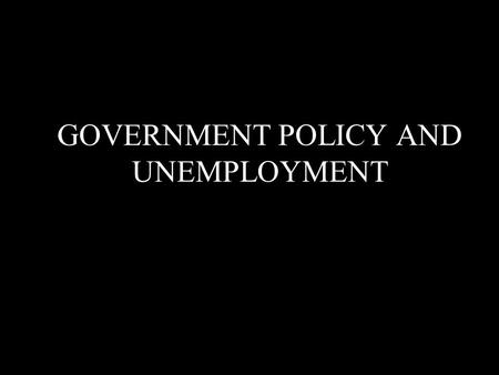 GOVERNMENT POLICY AND UNEMPLOYMENT. There considerable drop off manual labour work in the recent decades Thousands of workers have been losing their job.