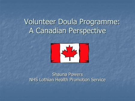 Volunteer Doula Programme: A Canadian Perspective Volunteer Doula Programme: A Canadian Perspective Shauna Powers NHS Lothian Health Promotion Service.