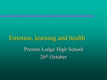 Emotion, learning and health Preston Lodge High School 26 th October.
