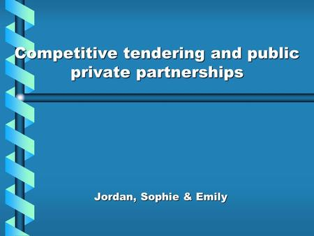 Competitive tendering and public private partnerships Jordan, Sophie & Emily.