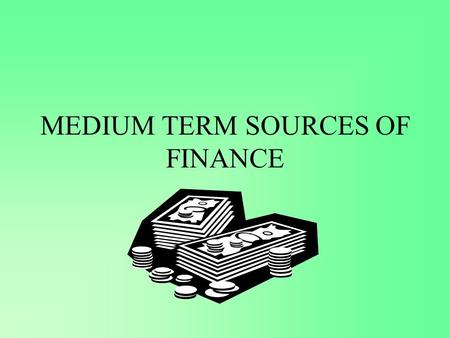 MEDIUM TERM SOURCES OF FINANCE