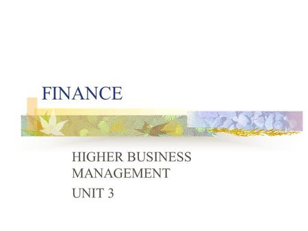 FINANCE HIGHER BUSINESS MANAGEMENT UNIT 3. IMPORTANCE OF FINANCE Ensures that there are enough funds available to get the resources needed to meet objectives.