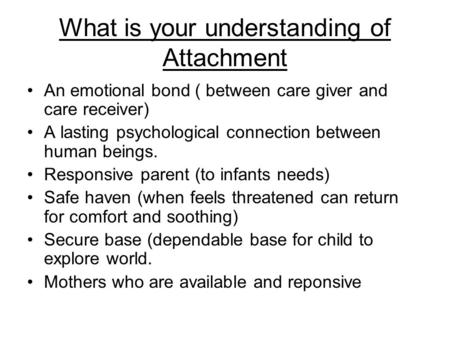 What is your understanding of Attachment An emotional bond ( between care giver and care receiver) A lasting psychological connection between human beings.
