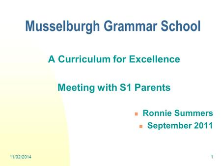 11/02/20141 A Curriculum for Excellence Meeting with S1 Parents Ronnie Summers September 2011 Musselburgh Grammar School.