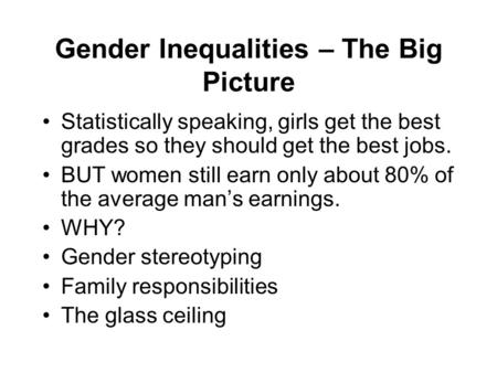 Gender Inequalities – The Big Picture Statistically speaking, girls get the best grades so they should get the best jobs. BUT women still earn only about.