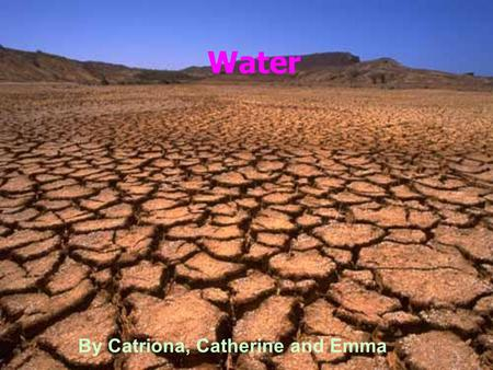 Water By Catriona, Catherine and Emma. What are the problems? There are countries in the world that have got serious problems with their water. In some.