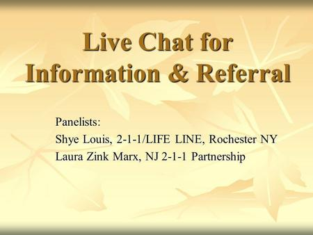 Live Chat for Information & Referral Panelists: Shye Louis, 2-1-1/LIFE LINE, Rochester NY Laura Zink Marx, NJ 2-1-1 Partnership.