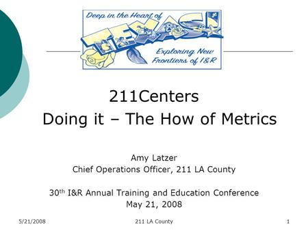 5/21/2008211 LA County1 211Centers Doing it – The How of Metrics Amy Latzer Chief Operations Officer, 211 LA County 30 th I&R Annual Training and Education.