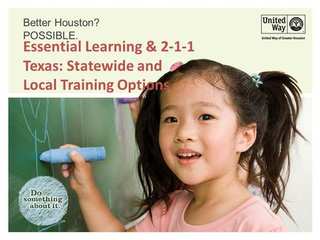 Better Houston? POSSIBLE. Essential Learning & 2-1-1 Texas: Statewide and Local Training Options.