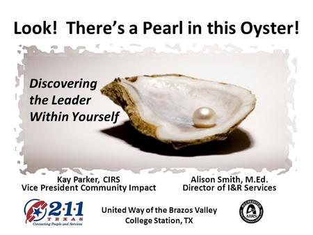 Look! Theres a Pearl in this Oyster! Discovering the Leader Within Yourself United Way of the Brazos Valley College Station, TX Kay Parker, CIRS Vice President.