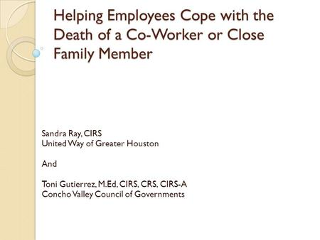 Helping Employees Cope with the Death of a Co-Worker or Close Family Member Sandra Ray, CIRS United Way of Greater Houston And Toni Gutierrez, M.Ed, CIRS,