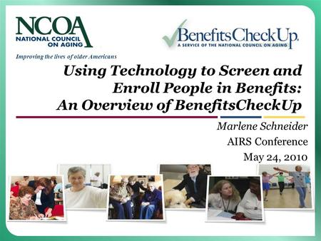 Improving the lives of older Americans Using Technology to Screen and Enroll People in Benefits: An Overview of BenefitsCheckUp Marlene Schneider AIRS.