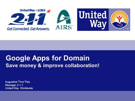 Google Apps for Domain Save money & improve collaboration! Augustine Tino Paz Manager, 2-1-1 United Way Worldwide.