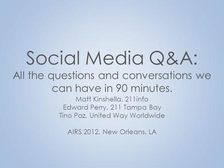 Social Media Q&A: All the questions and conversations we can have in 90 minutes. Matt Kinshella, 211info Edward Perry, 211 Tampa Bay Tino Paz, United Way.