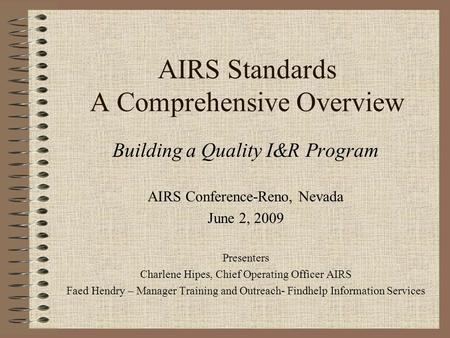 AIRS Standards A Comprehensive Overview Building a Quality I&R Program AIRS Conference-Reno, Nevada June 2, 2009 Presenters Charlene Hipes, Chief Operating.
