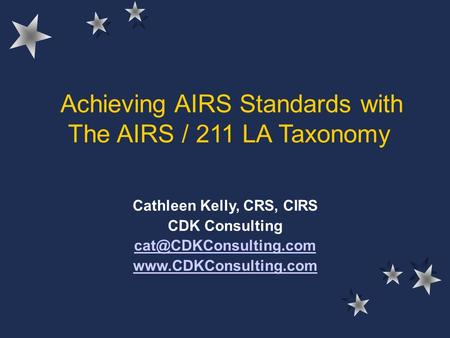 Achieving AIRS Standards with The AIRS / 211 LA Taxonomy Cathleen Kelly, CRS, CIRS CDK Consulting