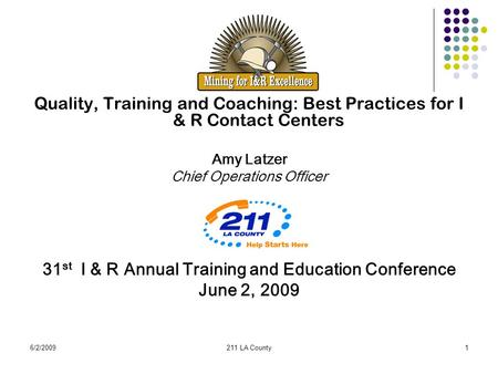 6/2/2009211 LA County1 Quality, Training and Coaching: Best Practices for I & R Contact Centers Amy Latzer Chief Operations Officer 31 st I & R Annual.
