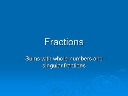 Fractions Sums with whole numbers and singular fractions.
