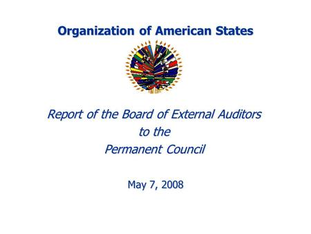 Organization of American States Report of the Board of External Auditors to the Permanent Council May 7, 2008 May 7, 2008.