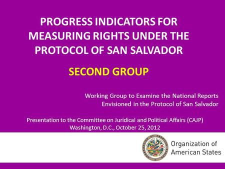 PROGRESS INDICATORS FOR MEASURING RIGHTS UNDER THE PROTOCOL OF SAN SALVADOR SECOND GROUP Working Group to Examine the National Reports Envisioned in the.