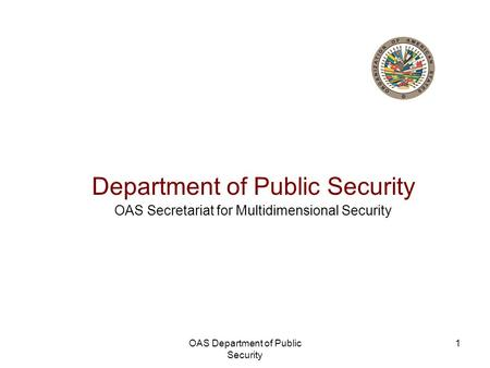 OAS Department of Public Security 1 Department of Public Security OAS Secretariat for Multidimensional Security.