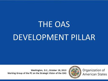 Washington, D.C., October 18, 2013 Working Group of the PC on the Strategic Vision of the OAS THE OAS DEVELOPMENT PILLAR.