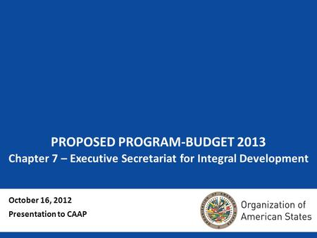PROPOSED PROGRAM-BUDGET 2013 Chapter 7 – Executive Secretariat for Integral Development October 16, 2012 Presentation to CAAP.