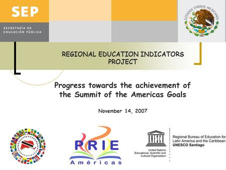 REGIONAL EDUCATION INDICATORS PROJECT Progress towards the achievement of the Summit of the Americas Goals November 14, 2007.
