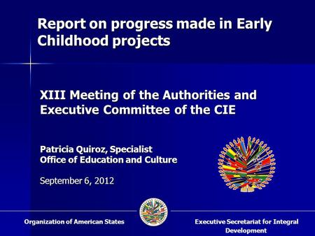 XIII Meeting of the Authorities and Executive Committee of the CIE Patricia Quiroz, Specialist Office of Education and Culture September 6, 2012 Executive.