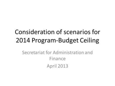 Consideration of scenarios for 2014 Program-Budget Ceiling Secretariat for Administration and Finance April 2013.