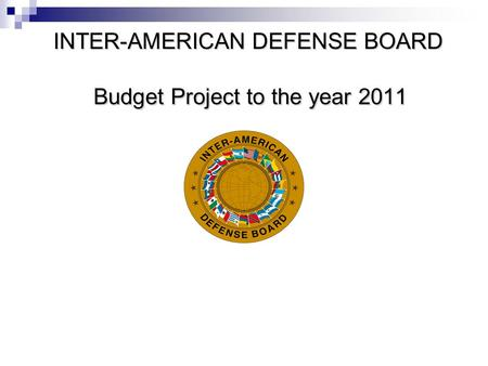 INTER-AMERICAN DEFENSE BOARD Budget Project to the year 2011.