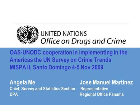 OAS-UNODC cooperation in implementing in the Americas the UN Survey on Crime Trends MISPA II, Santo Domingo 4-5 Nov 2009 Angela MeJose Manuel Martinez.