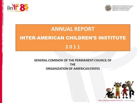 ANNUAL REPORT INTER-AMERICAN CHILDRENS INSTITUTE 2 0 1 1 GENERAL COMISION OF THE PERMANENT COUNCIL OF THE ORGANIZATION OF AMERICAN STATES.