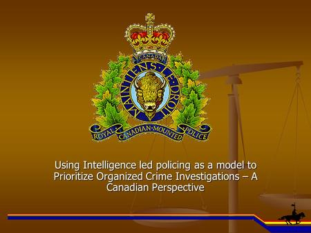 Using Intelligence led policing as a model to Prioritize Organized Crime Investigations – A Canadian Perspective.
